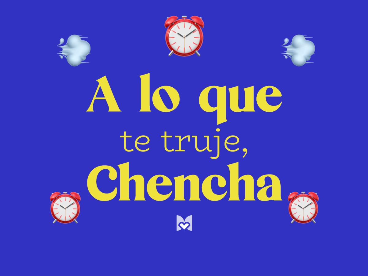 A lo que te truje chencha significado frase mexicana